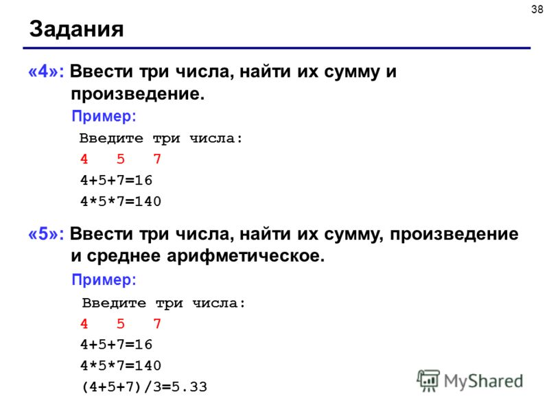 38 Задания «4»: Ввести три числа, найти их сумму и произведение. Пример: Введите три числа: 4 5 7 4+5+7=16 4*5*7=140 «5»: Ввести три числа, найти их сумму, произведение и среднее арифметическое. Пример: Введите три числа: 4 5 7 4+5+7=16 4*5*7=140 (4+