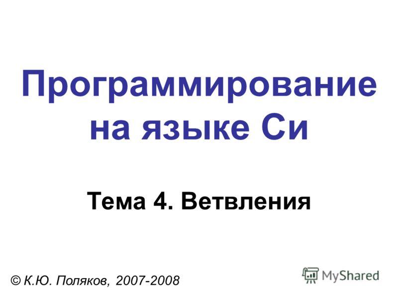 Программирование на языке Си Тема 4. Ветвления © К.Ю. Поляков, 2007-2008