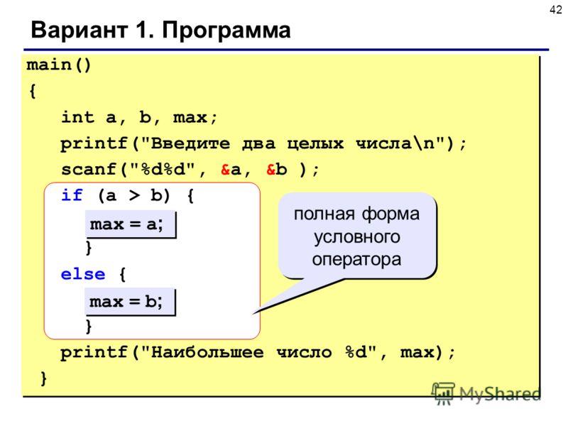 42 Вариант 1. Программа main() { int a, b, max; printf(Введите два целых числа\n); scanf(%d%d, &a, &b ); if (a > b) { } else { } printf(Наибольшее число %d, max); } max = a ; max = b ; полная форма условного оператора