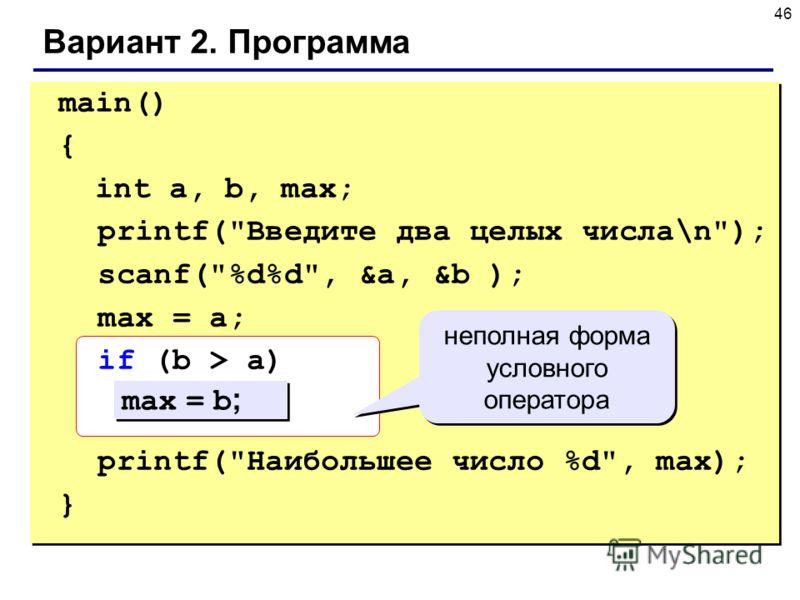46 Вариант 2. Программа main() { int a, b, max; printf(Введите два целых числа\n); scanf(%d%d, &a, &b ); max = a; if (b > a) printf(Наибольшее число %d, max); } max = b ; неполная форма условного оператора