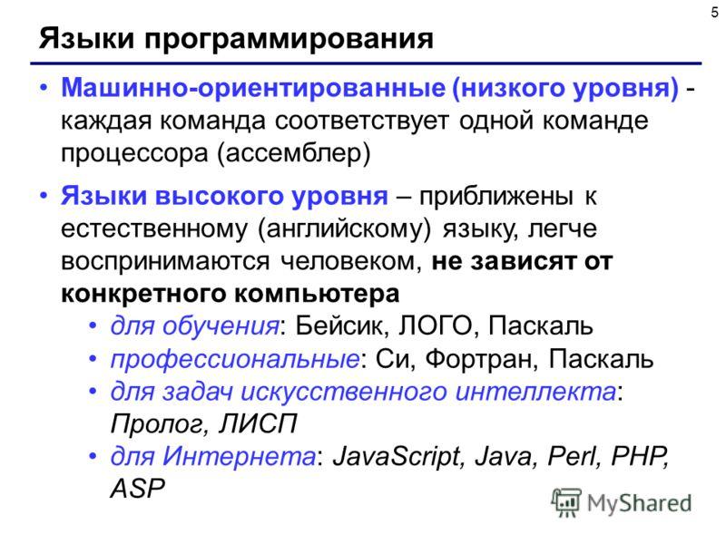 5 Языки программирования Машинно-ориентированные (низкого уровня) - каждая команда соответствует одной команде процессора (ассемблер) Языки высокого уровня – приближены к естественному (английскому) языку, легче воспринимаются человеком, не зависят о