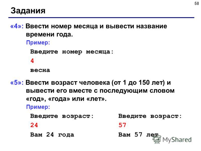 58 Задания «4»: Ввести номер месяца и вывести название времени года. Пример: Введите номер месяца: 4 весна «5»: Ввести возраст человека (от 1 до 150 лет) и вывести его вместе с последующим словом «год», «года» или «лет». Пример: Введите возраст: 24 5