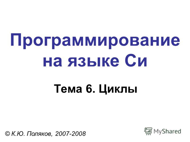 Программирование на языке Си Тема 6. Циклы © К.Ю. Поляков, 2007-2008