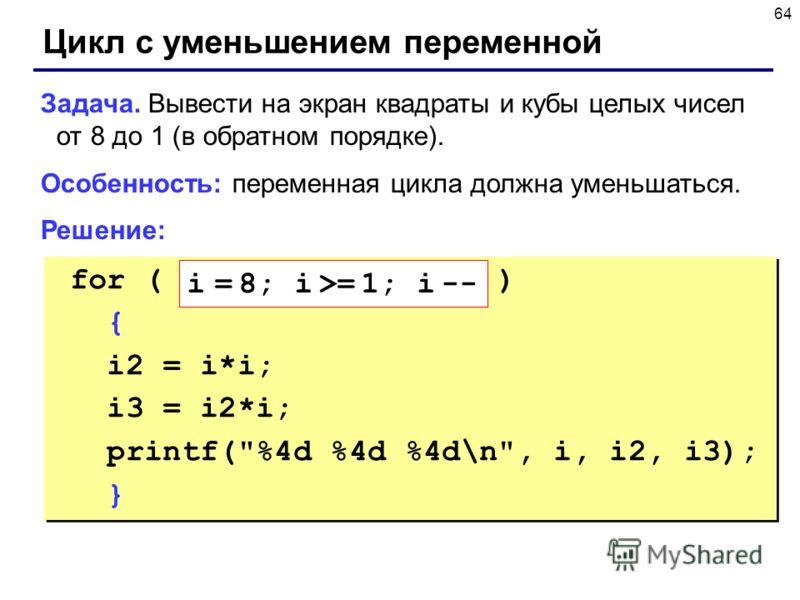64 Цикл с уменьшением переменной Задача. Вывести на экран квадраты и кубы целых чисел от 8 до 1 (в обратном порядке). Особенность: переменная цикла должна уменьшаться. Решение: for ( ) { i2 = i*i; i3 = i2*i; printf(