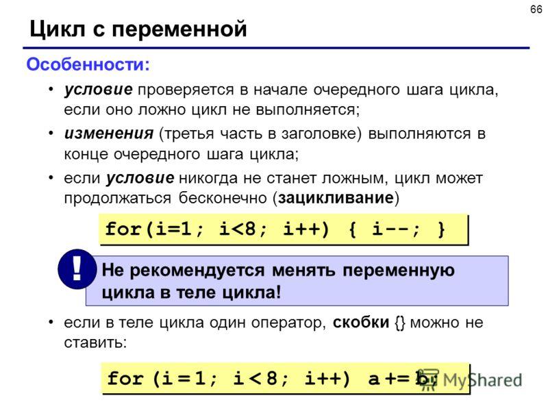 66 Цикл с переменной Особенности: условие проверяется в начале очередного шага цикла, если оно ложно цикл не выполняется; изменения (третья часть в заголовке) выполняются в конце очередного шага цикла; если условие никогда не станет ложным, цикл може