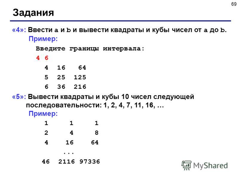 69 Задания «4»: Ввести a и b и вывести квадраты и кубы чисел от a до b. Пример: Введите границы интервала: 4 6 4 16 64 5 25 125 6 36 216 «5»: Вывести квадраты и кубы 10 чисел следующей последовательности: 1, 2, 4, 7, 11, 16, … Пример: 1 1 1 2 4 8 4 1