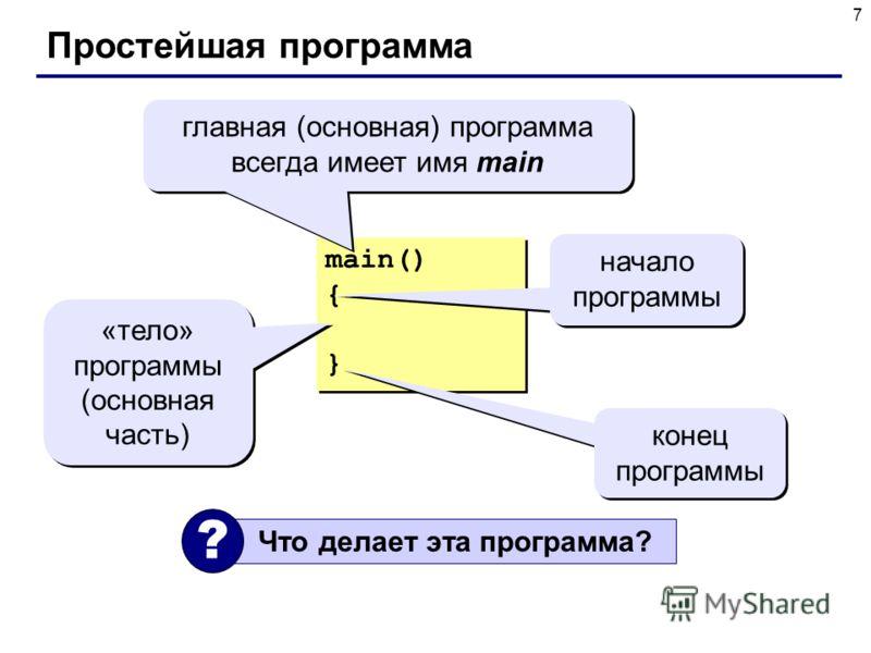 7 Простейшая программа main() { } main() { } главная (основная) программа всегда имеет имя main начало программы «тело» программы (основная часть) конец программы Что делает эта программа? ?