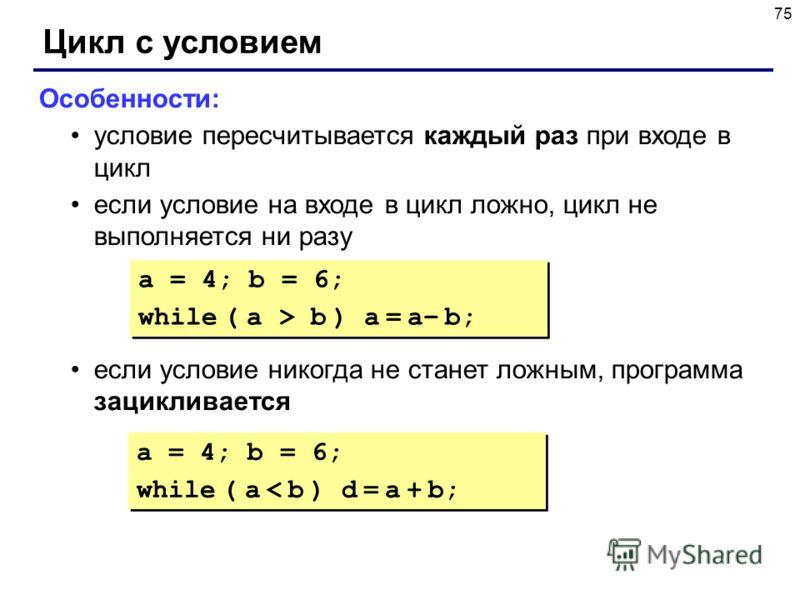 75 Цикл с условием Особенности: условие пересчитывается каждый раз при входе в цикл если условие на входе в цикл ложно, цикл не выполняется ни разу если условие никогда не станет ложным, программа зацикливается a = 4; b = 6; while ( a > b ) a = a– b;