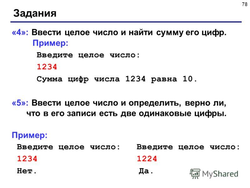78 Задания «4»: Ввести целое число и найти сумму его цифр. Пример: Введите целое число: 1234 Сумма цифр числа 1234 равна 10. «5»: Ввести целое число и определить, верно ли, что в его записи есть две одинаковые цифры. Пример: Введите целое число: Введ