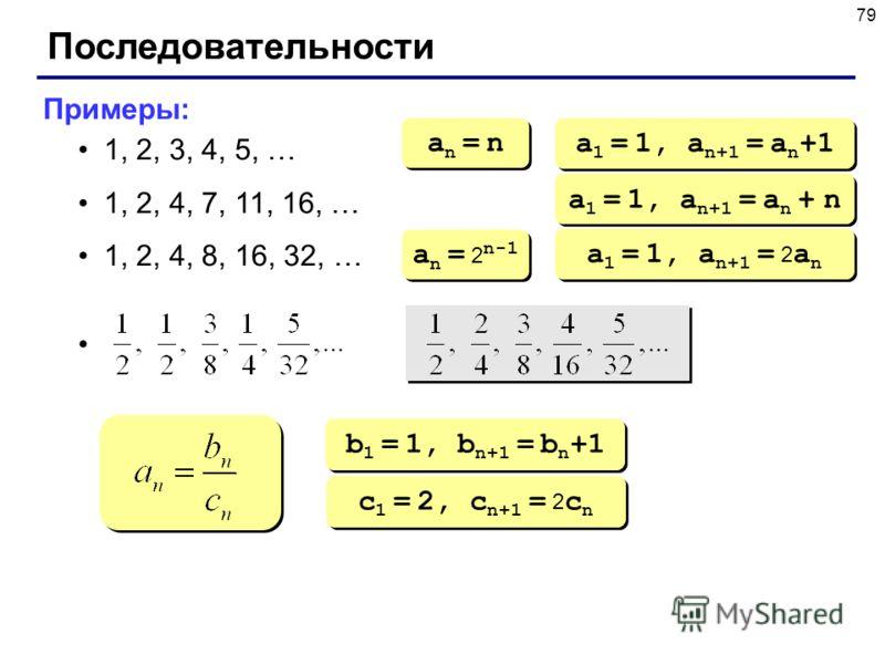 79 Последовательности Примеры: 1, 2, 3, 4, 5, … 1, 2, 4, 7, 11, 16, … 1, 2, 4, 8, 16, 32, … an = nan = n an = nan = n a 1 = 1, a n+1 = a n +1 a 1 = 1, a n+1 = a n + n a n = 2 n-1 a 1 = 1, a n+1 = 2 a n b 1 = 1, b n+1 = b n +1 c 1 = 2, c n+1 = 2 c n