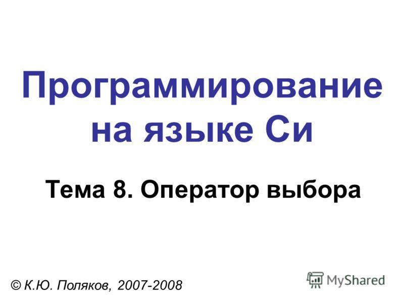 Программирование на языке Си Тема 8. Оператор выбора © К.Ю. Поляков, 2007-2008
