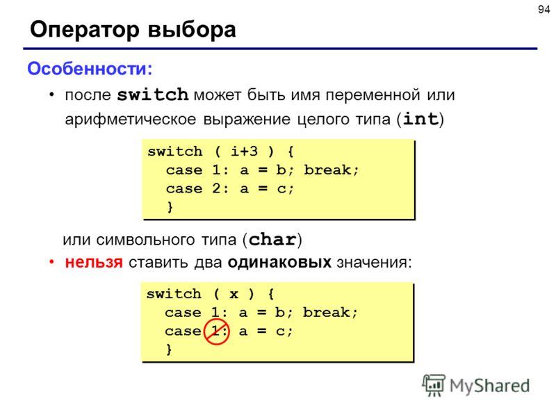 94 Оператор выбора Особенности: после switch может быть имя переменной или арифметическое выражение целого типа ( int ) или символьного типа ( char ) нельзя ставить два одинаковых значения: switch ( i+3 ) { case 1: a = b; break; case 2: a = c; } swit