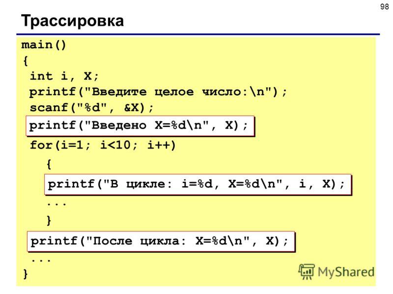 98 Трассировка printf(Введено X=%d\n, X); printf(В цикле: i=%d, X=%d\n, i, X); printf(После цикла: X=%d\n, X); main() { int i, X; printf(Введите целое число:\n); scanf(%d, &X); for(i=1; i