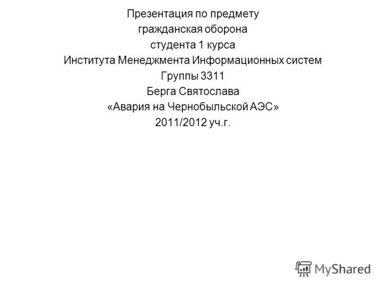 Презентация по предмету гражданская оборона студента 1 курса Института Менеджмента Информационных систем Группы 3311 Берга Святослава «Авария на Чернобыльской АЭС» 2011/2012 уч.г.