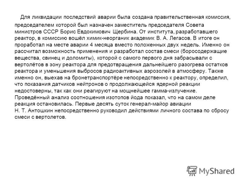 Для ликвидации последствий аварии была создана правительственная комиссия, председателем которой был назначен заместитель председателя Совета министров СССР Борис Евдокимович Щербина. От института, разработавшего реактор, в комиссию вошёл химик-неорг