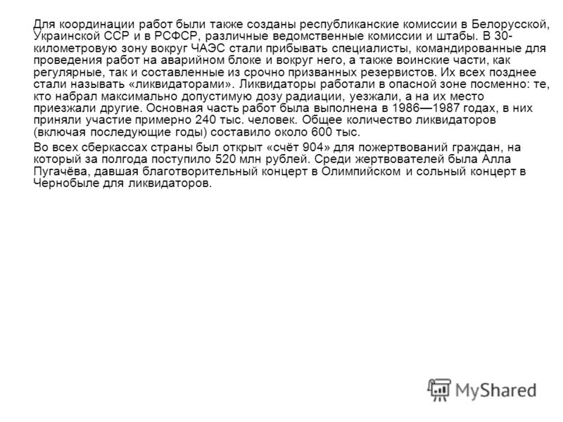 Для координации работ были также созданы республиканские комиссии в Белорусской, Украинской ССР и в РСФСР, различные ведомственные комиссии и штабы. В 30- километровую зону вокруг ЧАЭС стали прибывать специалисты, командированные для проведения работ