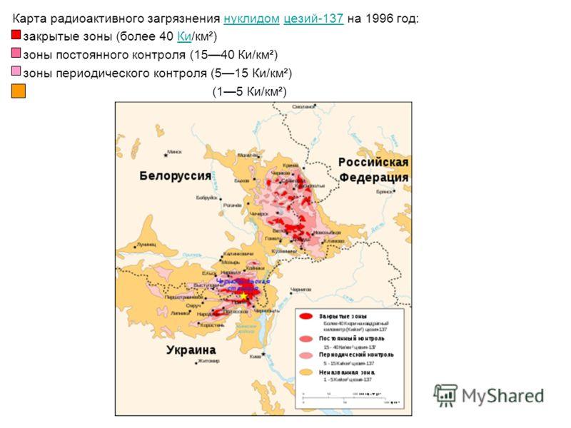 Карта радиоактивного загрязнения нуклидом цезий-137 на 1996 год: нуклидомцезий-137 закрытые зоны (более 40 Ки/км²) Ки зоны постоянного контроля (1540 Ки/км²) зоны периодического контроля (515 Ки/км²) (15 Ки/км²)