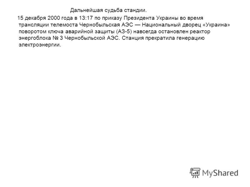 Дальнейшая судьба стандии. 15 декабря 2000 года в 13:17 по приказу Президента Украины во время трансляции телемоста Чернобыльская АЭС Национальный дворец «Украина» поворотом ключа аварийной защиты (АЗ-5) навсегда остановлен реактор энергоблока 3 Черн