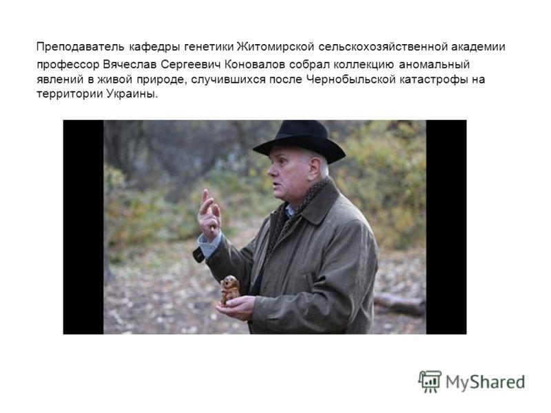 Преподаватель кафедры генетики Житомирской сельскохозяйственной академии профессор Вячеслав Сергеевич Коновалов собрал коллекцию аномальный явлений в живой природе, случившихся после Чернобыльской катастрофы на территории Украины.