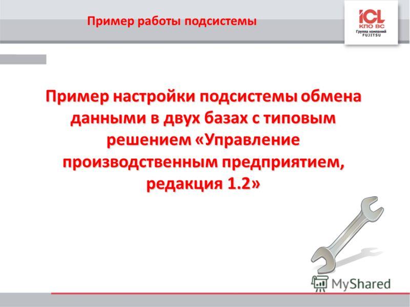 Пример работы подсистемы Пример настройки подсистемы обмена данными в двух базах с типовым решением «Управление производственным предприятием, редакция 1.2»