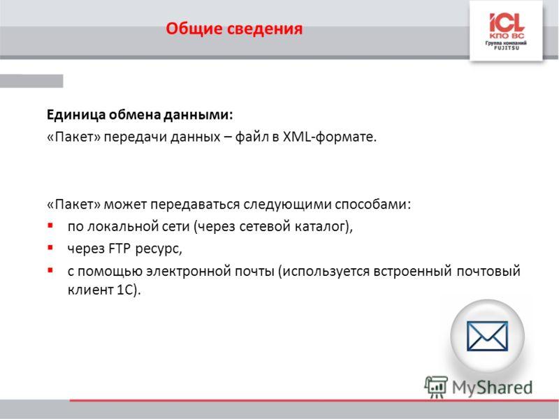 Единица обмена данными: «Пакет» передачи данных – файл в XML-формате. «Пакет» может передаваться следующими способами: по локальной сети (через сетевой каталог), через FTP ресурс, с помощью электронной почты (используется встроенный почтовый клиент 1