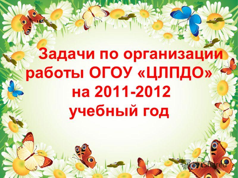 Задачи по организации работы ОГОУ «ЦЛПДО» на 2011-2012 учебный год