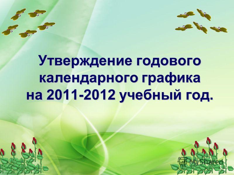 Утверждение годового календарного графика на 2011-2012 учебный год.