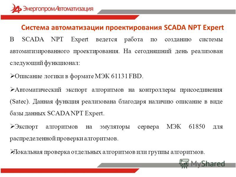 Система автоматизации проектирования SCADA NPT Expert В SCADA NPT Expert ведется работа по созданию системы автоматизированного проектирования. На сегодняшний день реализован следующий функционал: Описание логики в формате МЭК 61131 FBD. Автоматическ
