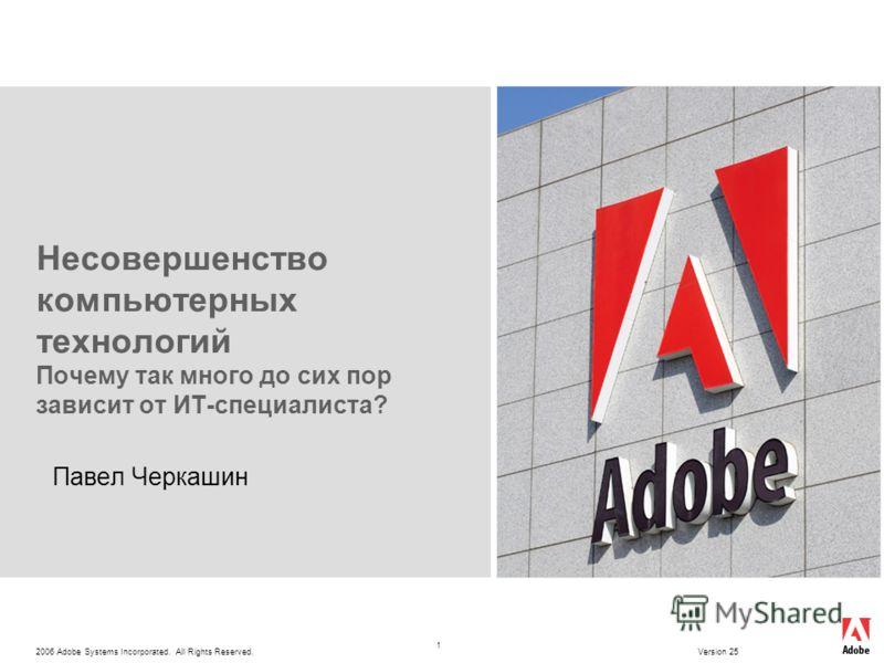 2006 Adobe Systems Incorporated. All Rights Reserved. Version 25 1 Несовершенство компьютерных технологий Почему так много до сих пор зависит от ИТ-специалиста? Павел Черкашин