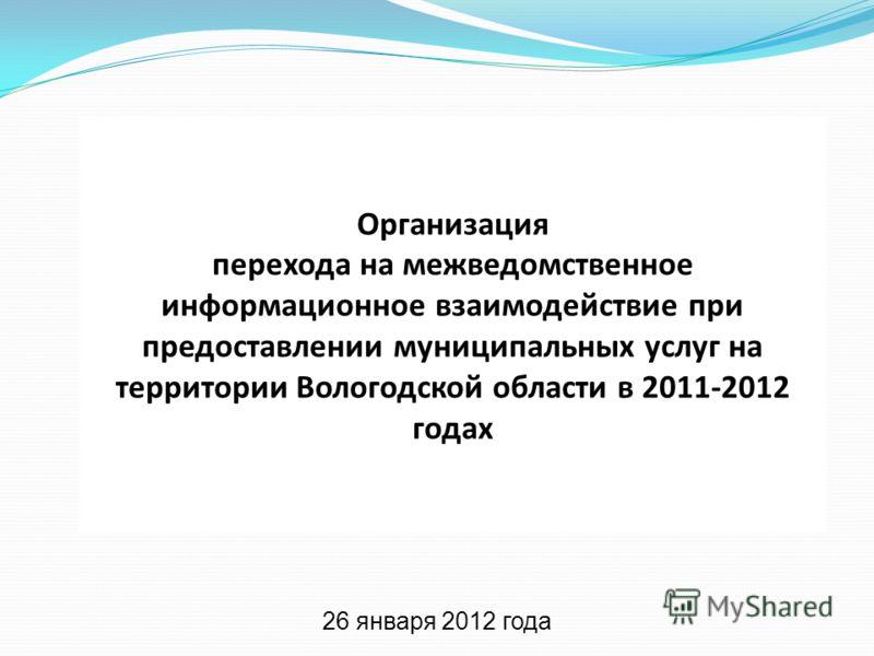 Организация перехода на межведомственное информационное взаимодействие при предоставлении муниципальных услуг на территории Вологодской области в 2011-2012 годах 26 января 2012 года