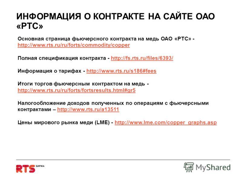 ИНФОРМАЦИЯ О КОНТРАКТЕ НА САЙТЕ ОАО «РТС» Основная страница фьючерсного контракта на медь ОАО «РТС» - http://www.rts.ru/ru/forts/commodity/copper http://www.rts.ru/ru/forts/commodity/copper Полная спецификация контракта - http://fs.rts.ru/files/6393/