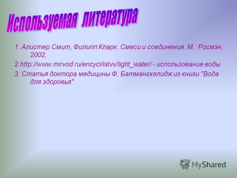1. Алистер Смит, Филипп Кларк. Смеси и соединения. М.: Росмэн, 2002. 2.http://www.mirvod.ru/encycl/istvv/light_water/ - использование воды 3. Статья доктора медицины Ф. Батмангхелидж из книги Вода для здоровья