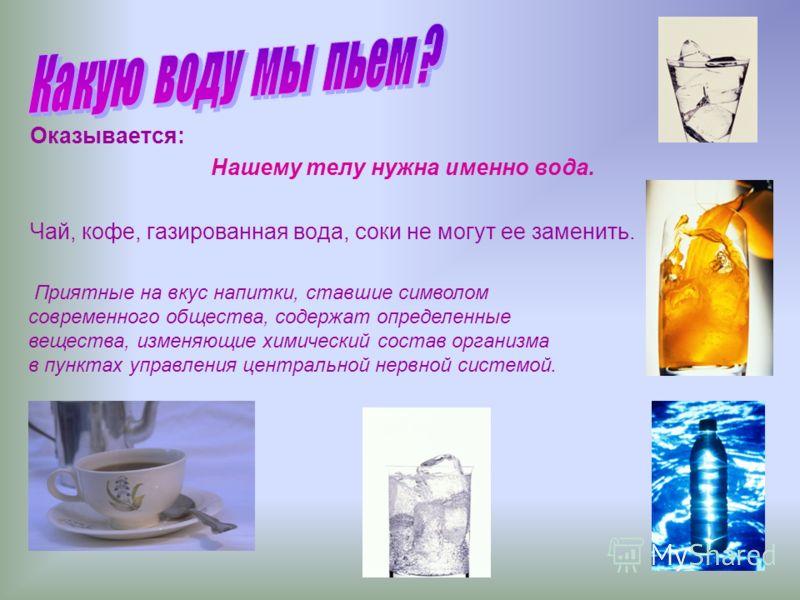 Оказывается: Нашему телу нужна именно вода. Чай, кофе, газированная вода, соки не могут ее заменить. Приятные на вкус напитки, ставшие символом современного общества, содержат определенные вещества, изменяющие химический состав организма в пунктах уп