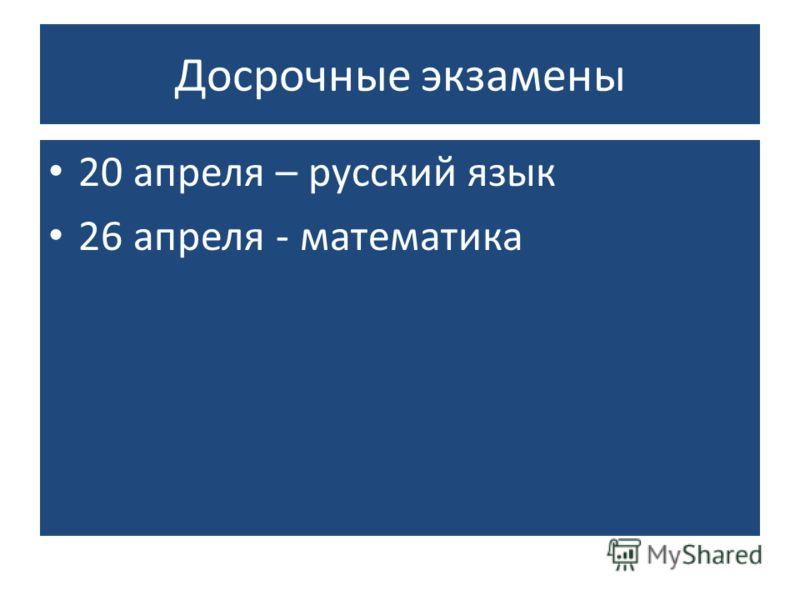 Досрочные экзамены 20 апреля – русский язык 26 апреля - математика
