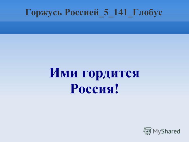Горжусь Россией_5_141_Глобус Ими гордится Россия!