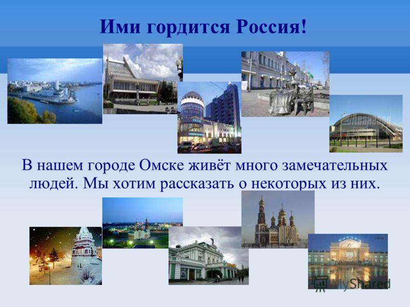 Ими гордится Россия! В нашем городе Омске живёт много замечательных людей. Мы хотим рассказать о некоторых из них.