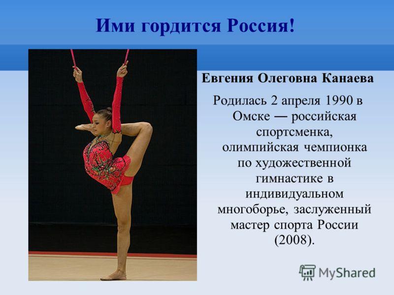 Ими гордится Россия! Евгения Олеговна Канаева Родилась 2 апреля 1990 в Омске российская спортсменка, олимпийская чемпионка по художественной гимнастике в индивидуальном многоборье, заслуженный мастер спорта России (2008).