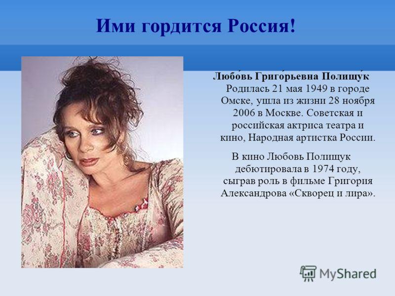 Ими гордится Россия! Любо́вь Григо́рьевна Полищу́к Родилась 21 мая 1949 в городе Омске, ушла из жизни 28 ноября 2006 в Москве. Советская и российская актриса театра и кино, Народная артистка России. В кино Любовь Полищук дебютировала в 1974 году, сыг