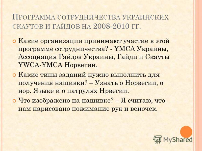 П РОГРАММА СОТРУДНИЧЕСТВА УКРАИНСКИХ СКАУТОВ И ГАЙДОВ НА 2008-2010 ГГ. Какие организации принимают участие в этой программе сотрудничества? - YMCA Украины, Ассоциация Гайдов Украины, Гайди и Скауты YWCA-YMCA Норвегии. Какие типы заданий нужно выполни