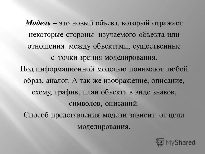 Модель – это новый объект, который отражает некоторые стороны изучаемого объекта или отношения между объектами, существенные с точки зрения моделирования. Под информационной моделью понимают любой образ, аналог. А так же изображение, описание, схему,