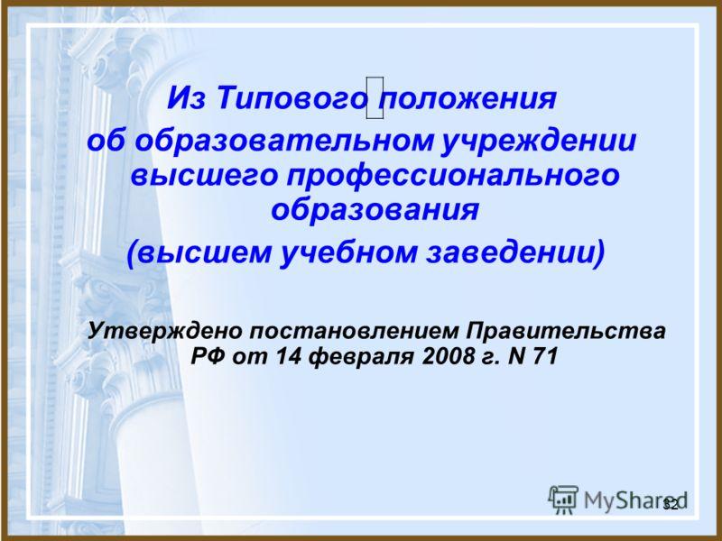 32 Из Типового положения об образовательном учреждении высшего профессионального образования (высшем учебном заведении) Утверждено постановлением Правительства РФ от 14 февраля 2008 г. N 71