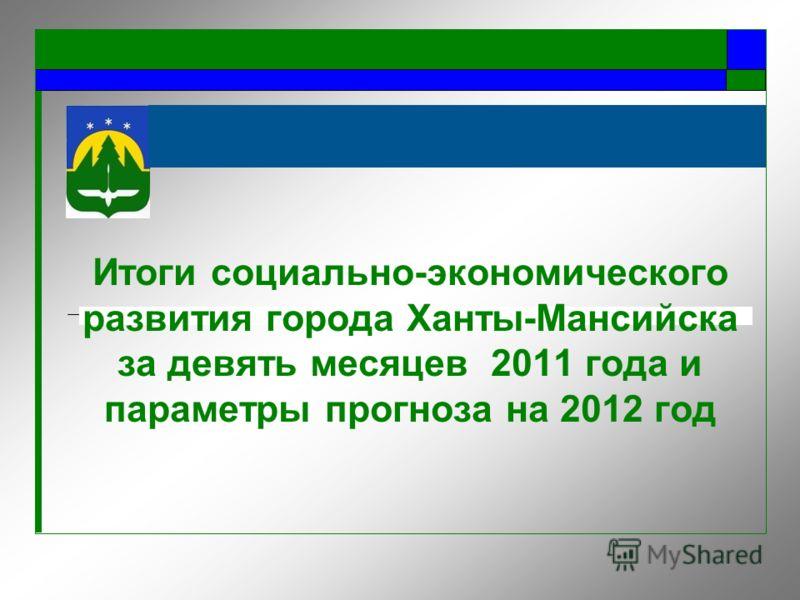 Итоги социально-экономического развития города Ханты-Мансийска за девять месяцев 2011 года и параметры прогноза на 2012 год