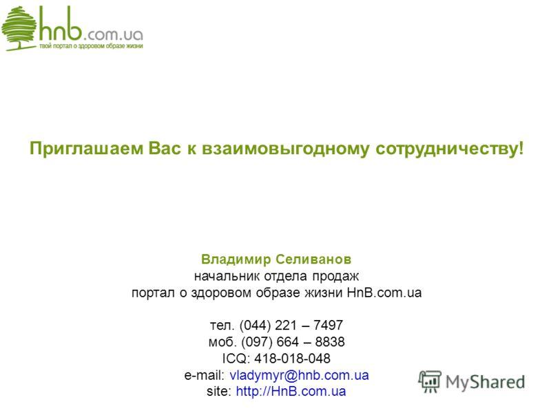 Приглашаем Вас к взаимовыгодному сотрудничеству! Владимир Селиванов начальник отдела продаж портал о здоровом образе жизни HnB.com.ua тел. (044) 221 – 7497 моб. (097) 664 – 8838 ICQ: 418-018-048 e-mail: vladymyr@hnb.com.ua site: http://HnB.com.ua