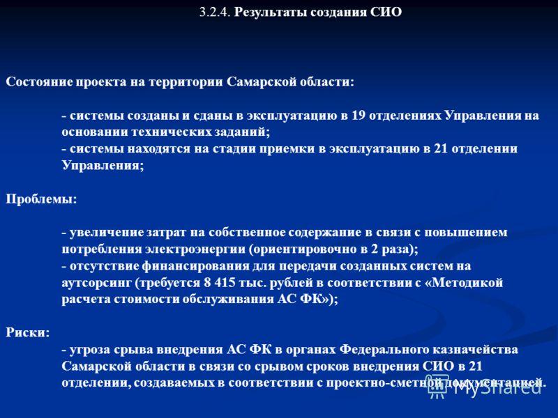 3.2.4. Результаты создания СИО Состояние проекта на территории Самарской области: - системы созданы и сданы в эксплуатацию в 19 отделениях Управления на основании технических заданий; - системы находятся на стадии приемки в эксплуатацию в 21 отделени