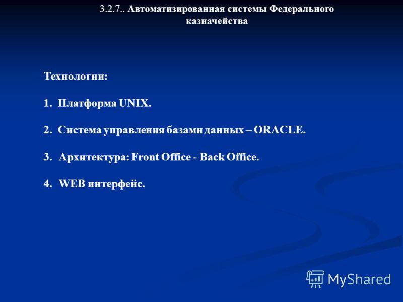3.2.7.. Автоматизированная системы Федерального казначейства Технологии: 1. Платформа UNIX. 2. Система управления базами данных – ORACLE. 3.Архитектура: Front Office - Back Office. 4.WEB интерфейс.