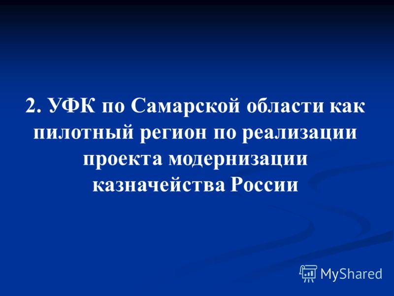 2. УФК по Самарской области как пилотный регион по реализации проекта модернизации казначейства России