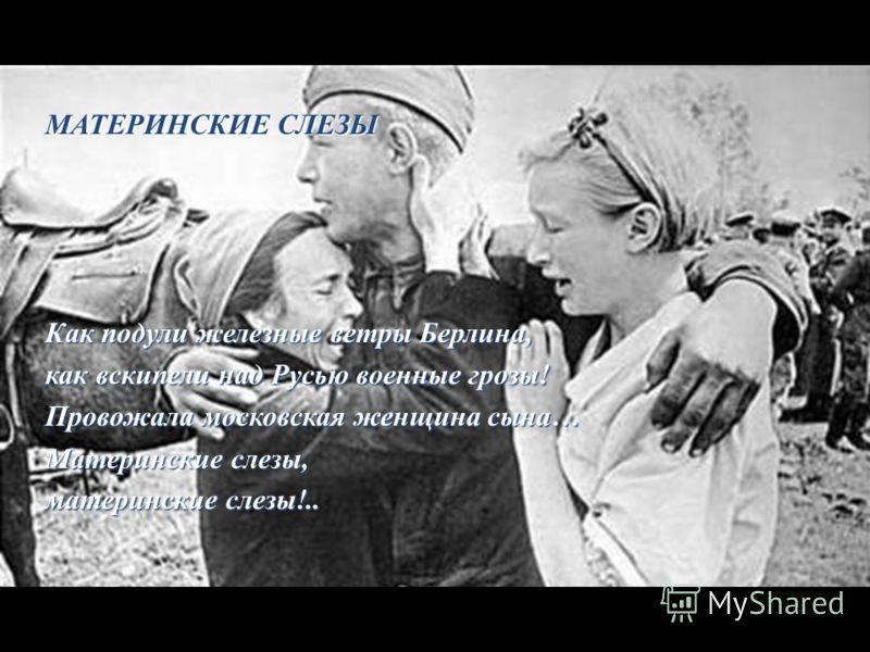 МАТЕРИНСКИЕ СЛЕЗЫ Как подули железные ветры Берлина, как вскипели над Русью военные грозы! Провожала московская женщина сына… Материнские слезы, материнские слезы!..