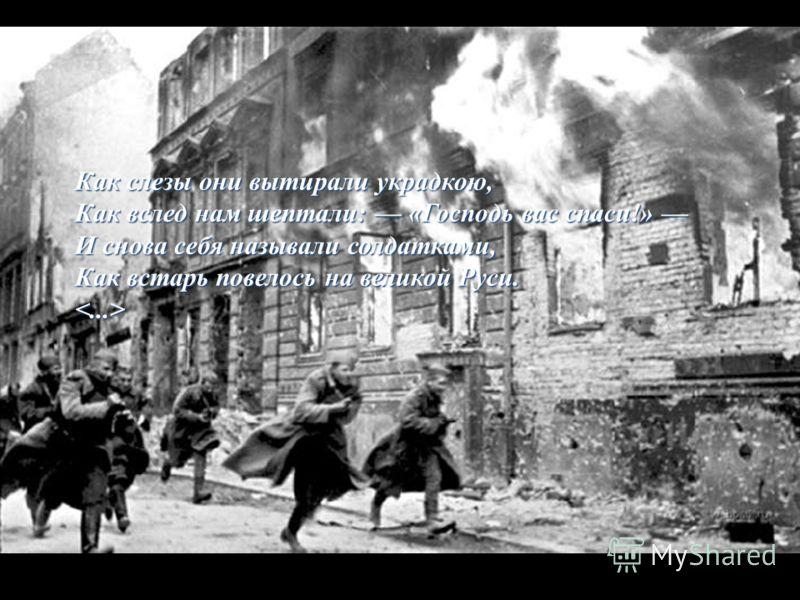 Как слезы они вытирали украдкою, Как вслед нам шептали: «Господь вас спаси!» Как вслед нам шептали: «Господь вас спаси!» И снова себя называли солдатками, Как встарь повелось на великой Руси.