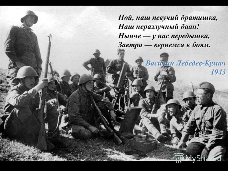 Пой, наш певучий братишка, Наш неразлучный баян! Нынче у нас передышка, Завтра вернемся к боям. Василий Лебедев-Кумач 1943