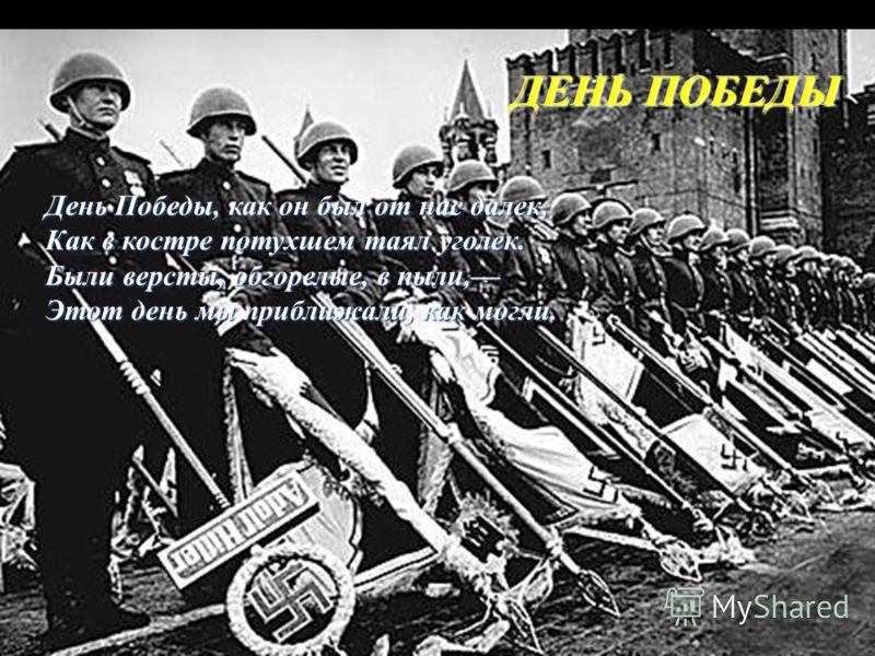 ДЕНЬ ПОБЕДЫ День Победы, как он был от нас далек, Как в костре потухшем таял уголек. Были версты, обгорелые, в пыли, Этот день мы приближали, как могли.